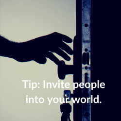 Tip: Invite people into your world.